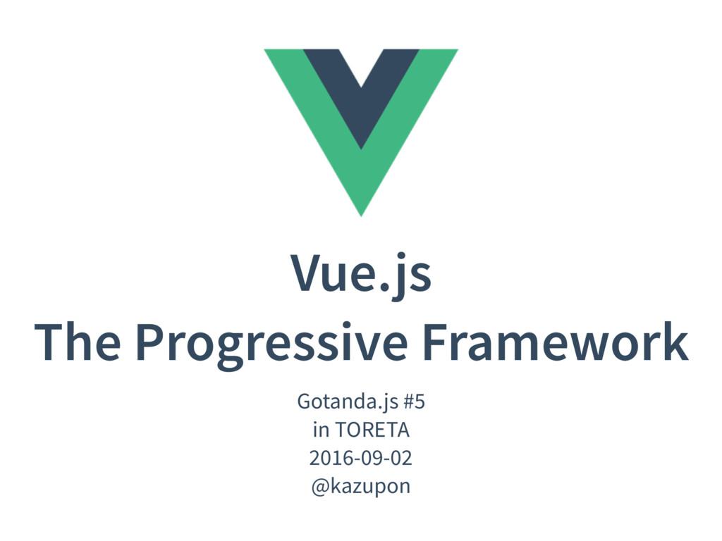 Vue.js The Progressive Framework Gotanda.js #5 ...