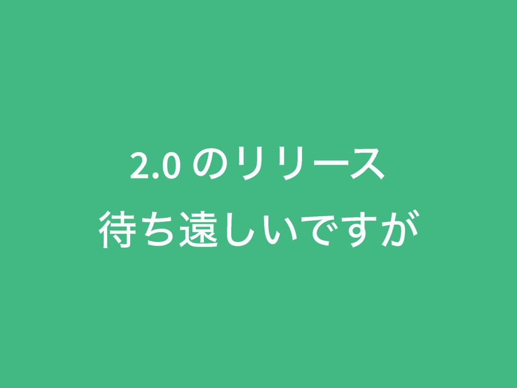 2.0 ͷϦϦʔε ͪԕ͍͠Ͱ͕͢