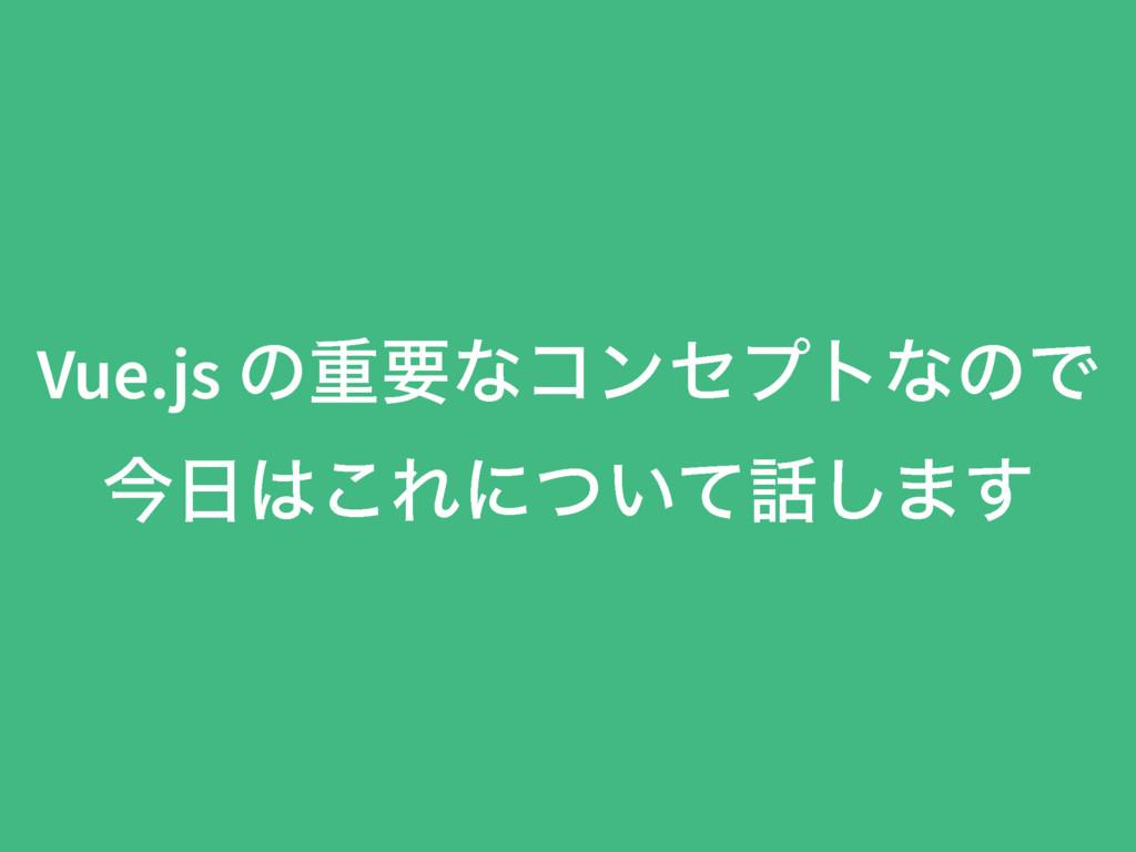 Vue.js ͷॏཁͳίϯηϓτͳͷͰ ࠓ͜Εʹ͍ͭͯ͠·͢
