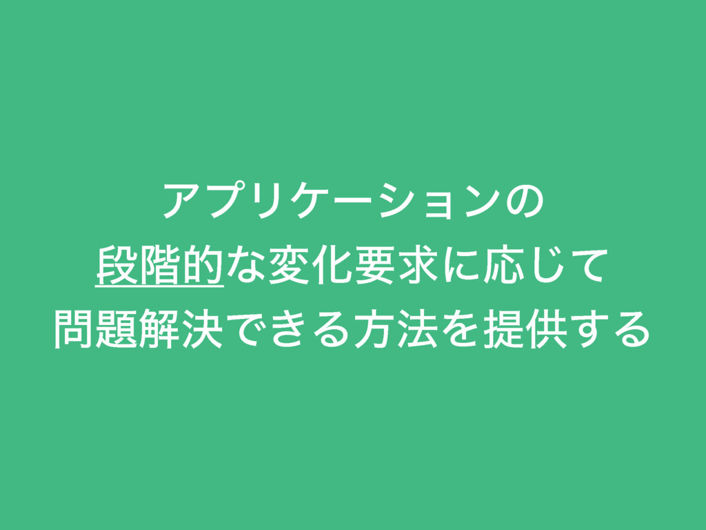 ΞϓϦέʔγϣϯͷ ஈ֊తͳมԽཁٻʹԠͯ͡ ղܾͰ͖Δํ๏Λఏڙ͢Δ