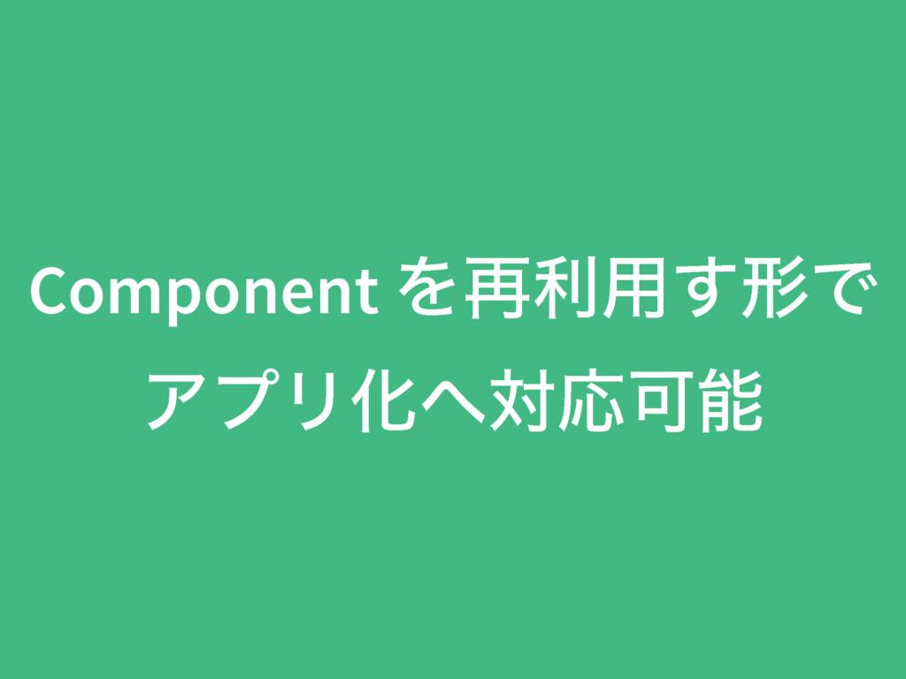 Component Λ࠶ར༻͢ܗͰ ΞϓϦԽରԠՄ