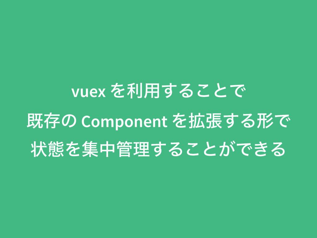 vuex Λར༻͢Δ͜ͱͰ طଘͷ Component Λ֦ு͢ΔܗͰ ঢ়ଶΛूதཧ͢Δ͜ͱ...
