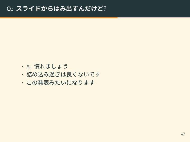 Q.: スライドからはみ出すんだけど? • A.: 慣れましょう • 詰め込み過ぎは良くないで...