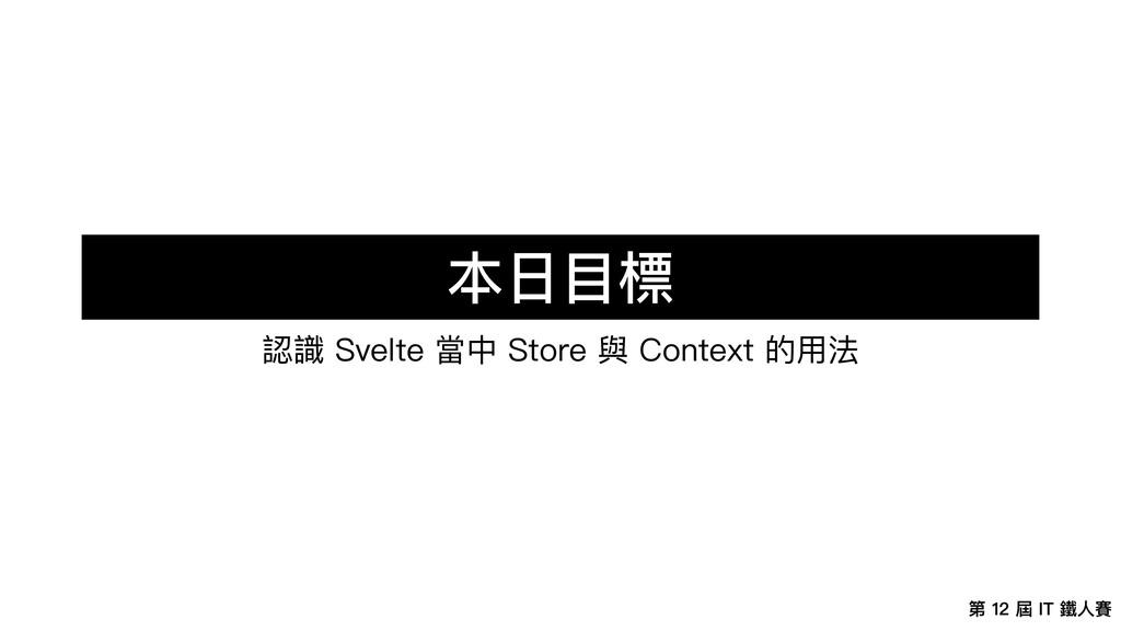第 12 屆 IT 鐵⼈賽 本⽇⽬標 認識 Svelte 當中 Store 與 Context...