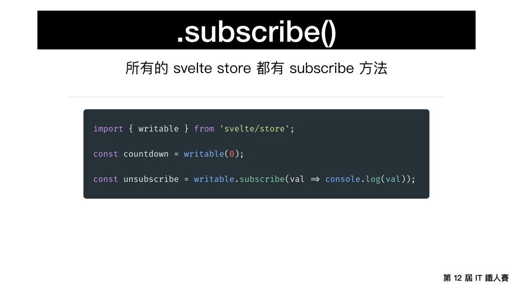 第 12 屆 IT 鐵⼈賽 .subscribe() 所有的 svelte store 都有 ...