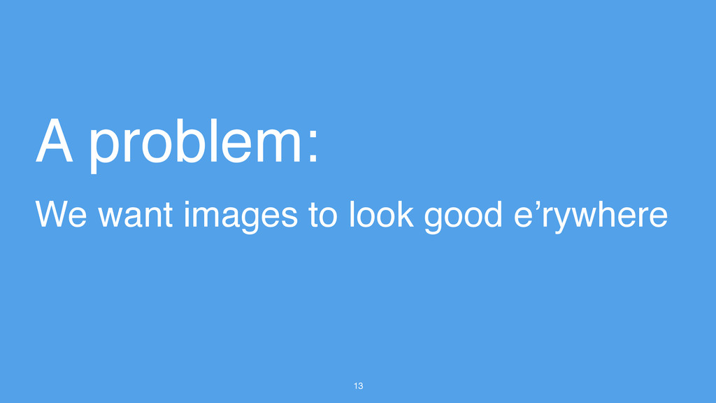 13 A problem: We want images to look good e'ryw...