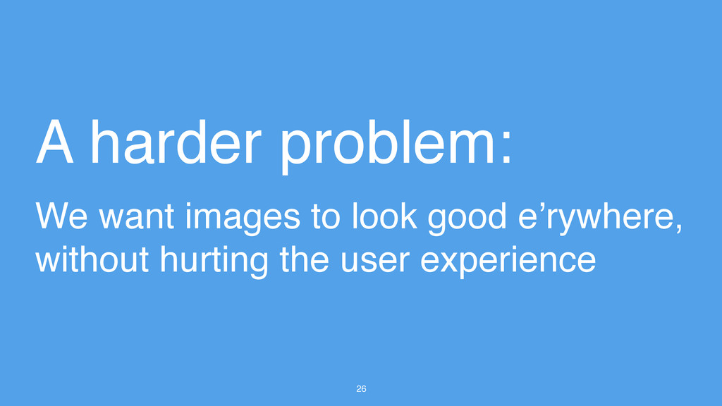 26 A harder problem: We want images to look goo...