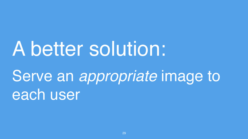 29 A better solution: Serve an appropriate imag...