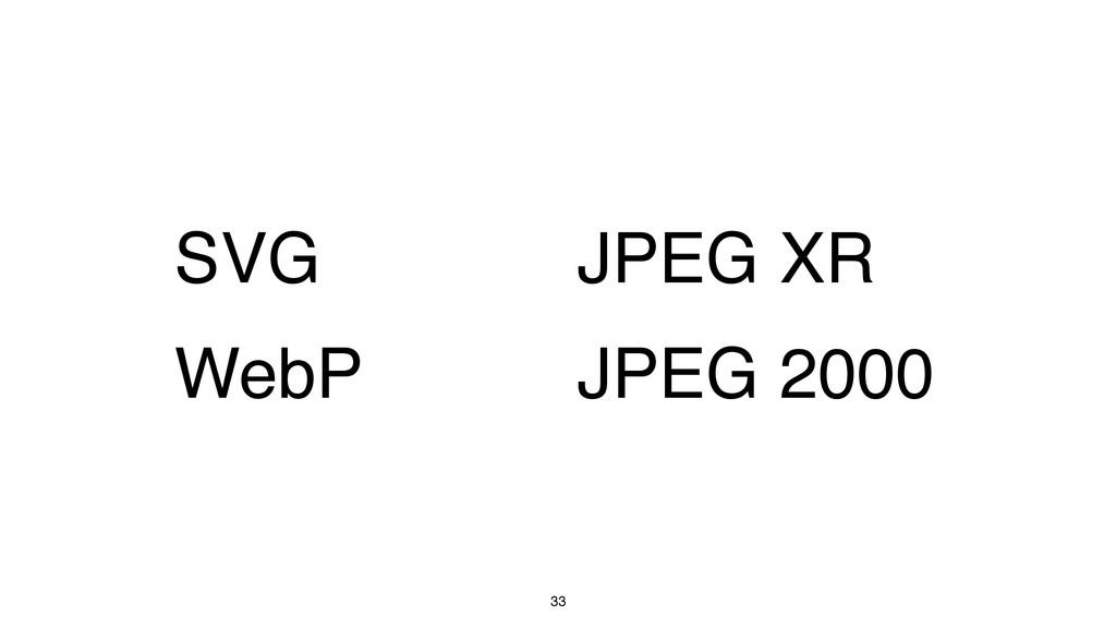 33 SVG WebP JPEG XR JPEG 2000