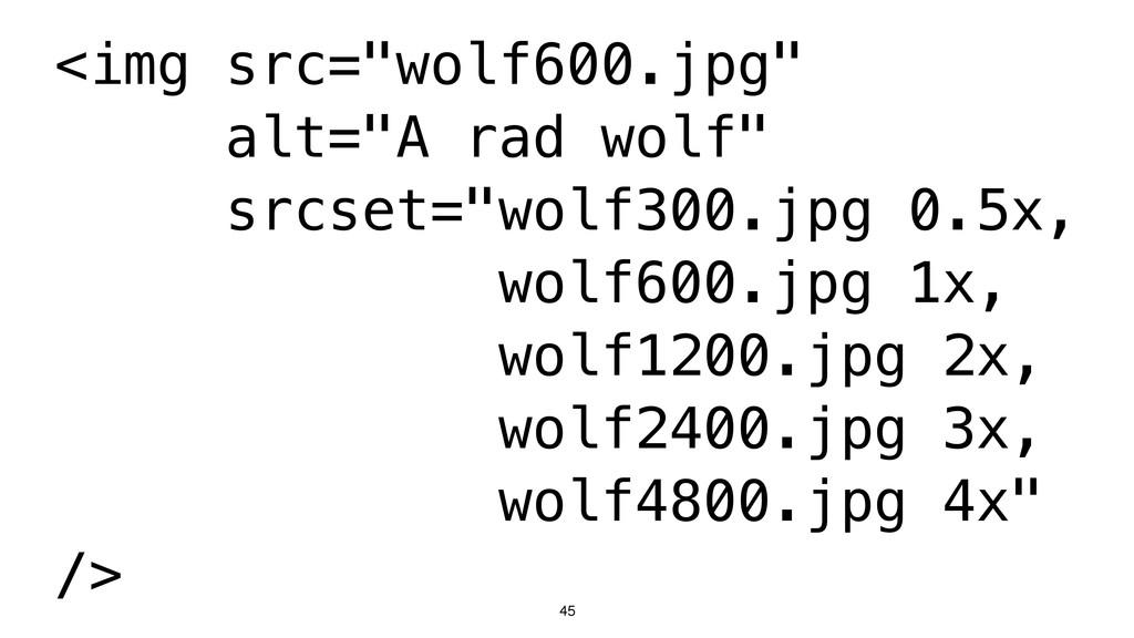 "45 <img src=""wolf600.jpg"" alt=""A rad wolf"" srcs..."