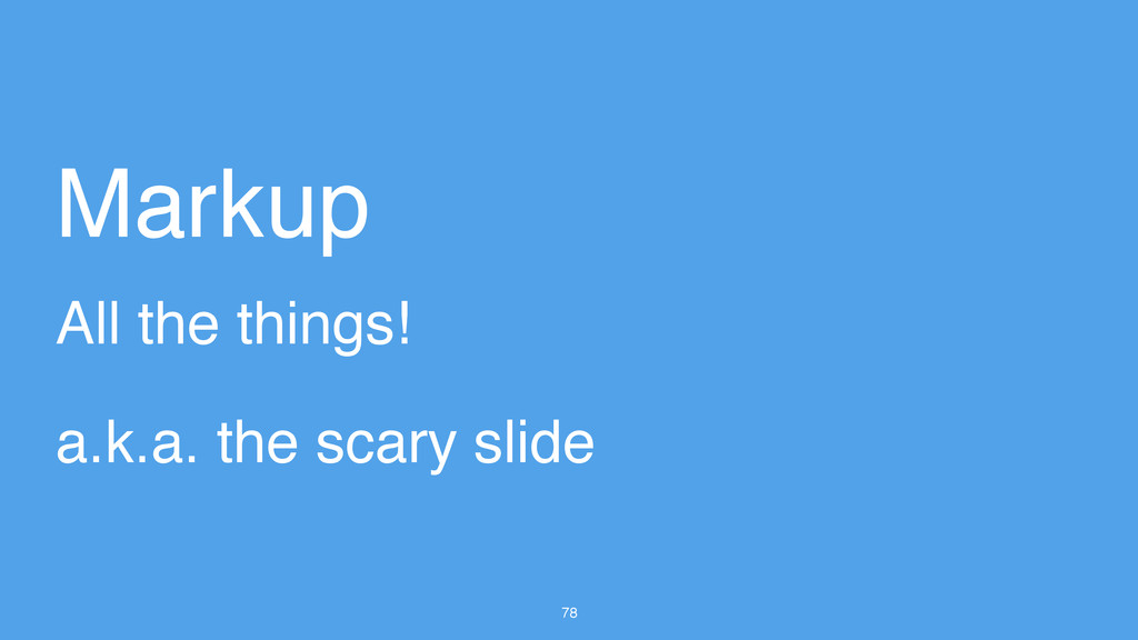 78 All the things! Markup a.k.a. the scary slide