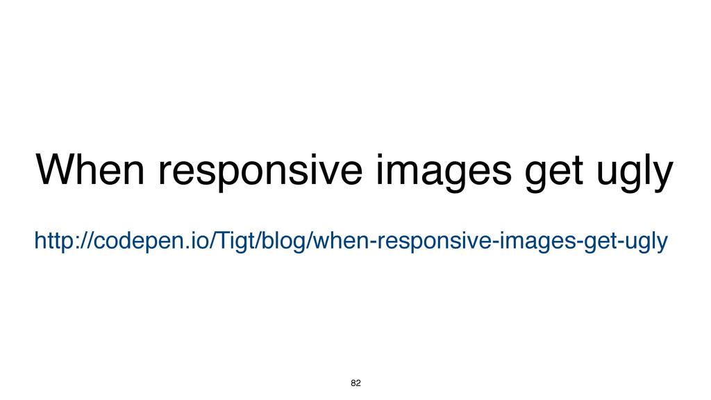 82 http://codepen.io/Tigt/blog/when-responsive-...