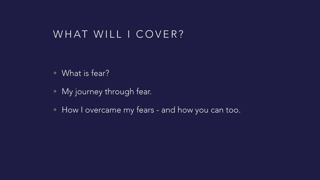 W H AT W I L L I C O V E R ? • What is fear? • ...