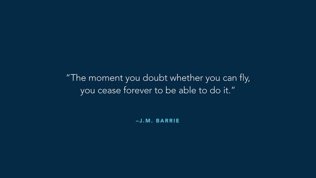 "– J . M . B A R R I E ""The moment you doubt whe..."