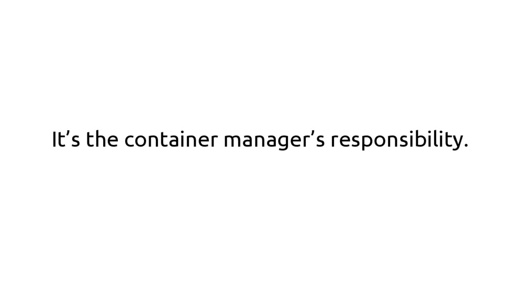 It's the container manager's responsibility.