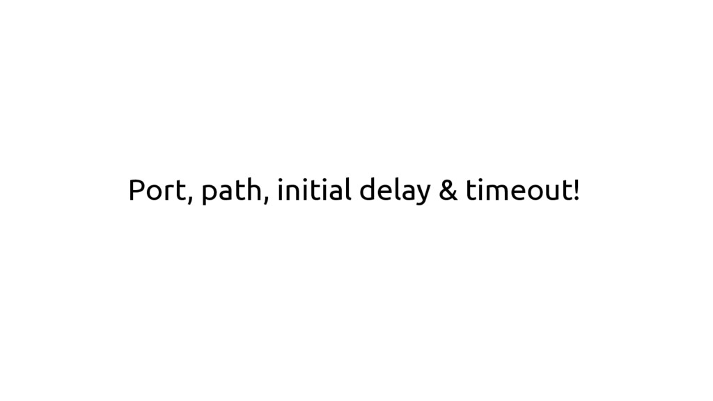Port, path, initial delay & timeout!