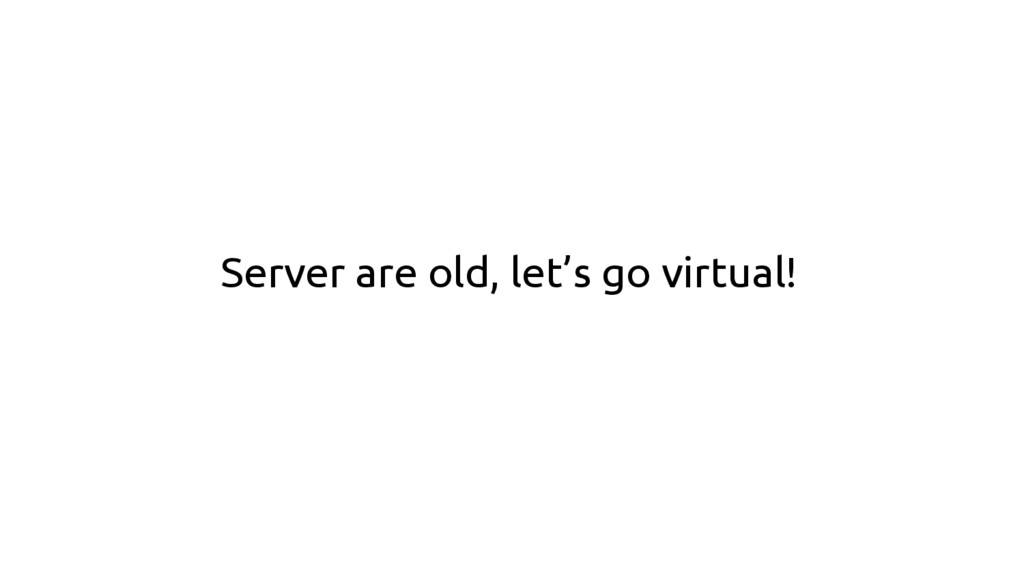 Server are old, let's go virtual!