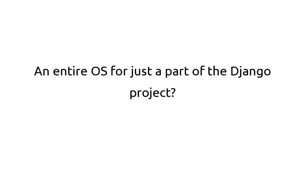 An entire OS for just a part of the Django proj...