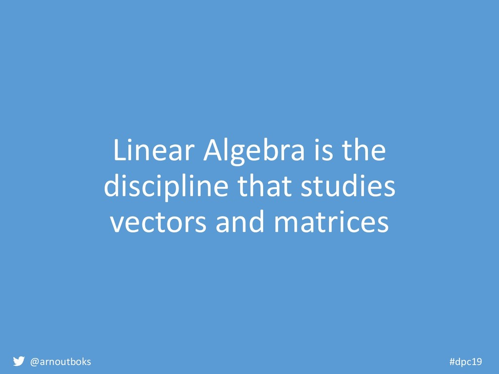 @arnoutboks #dpc19 Linear Algebra is the discip...