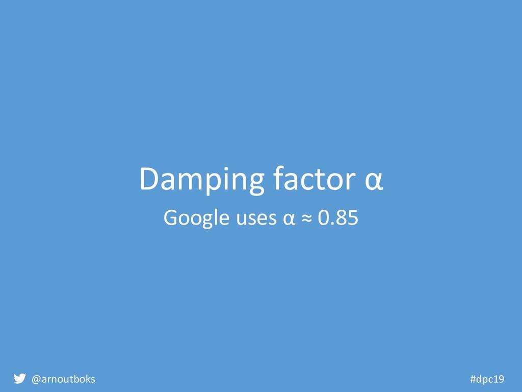 @arnoutboks #dpc19 Damping factor α Google uses...