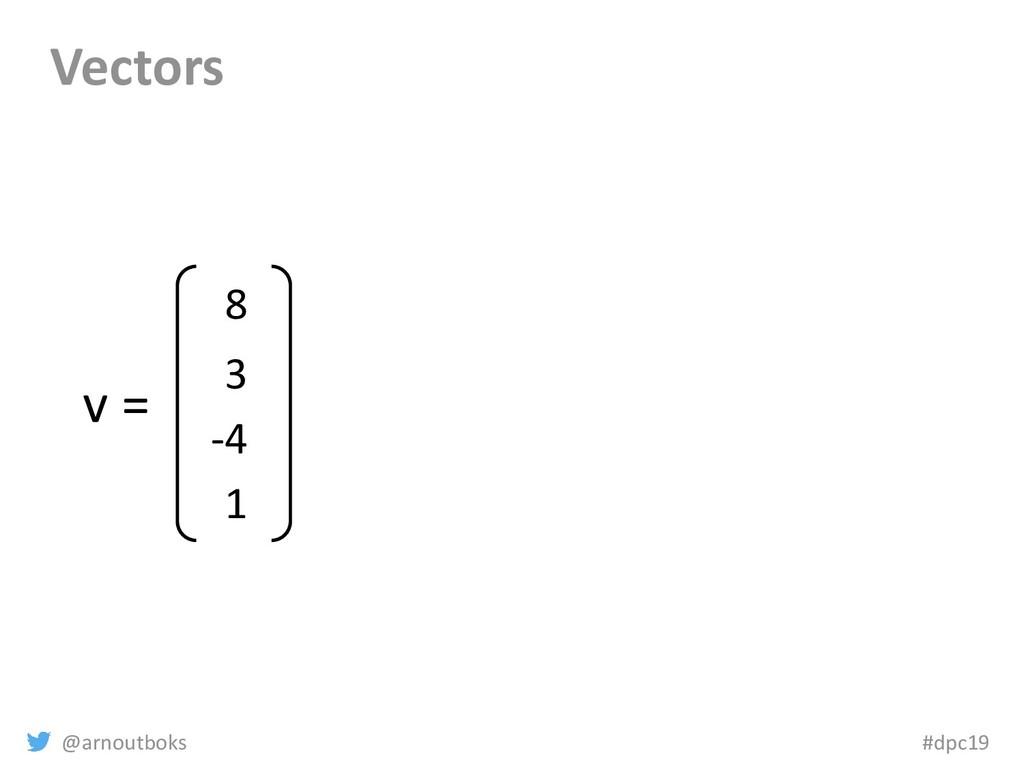 @arnoutboks #dpc19 Vectors v = 8 3 -4 1