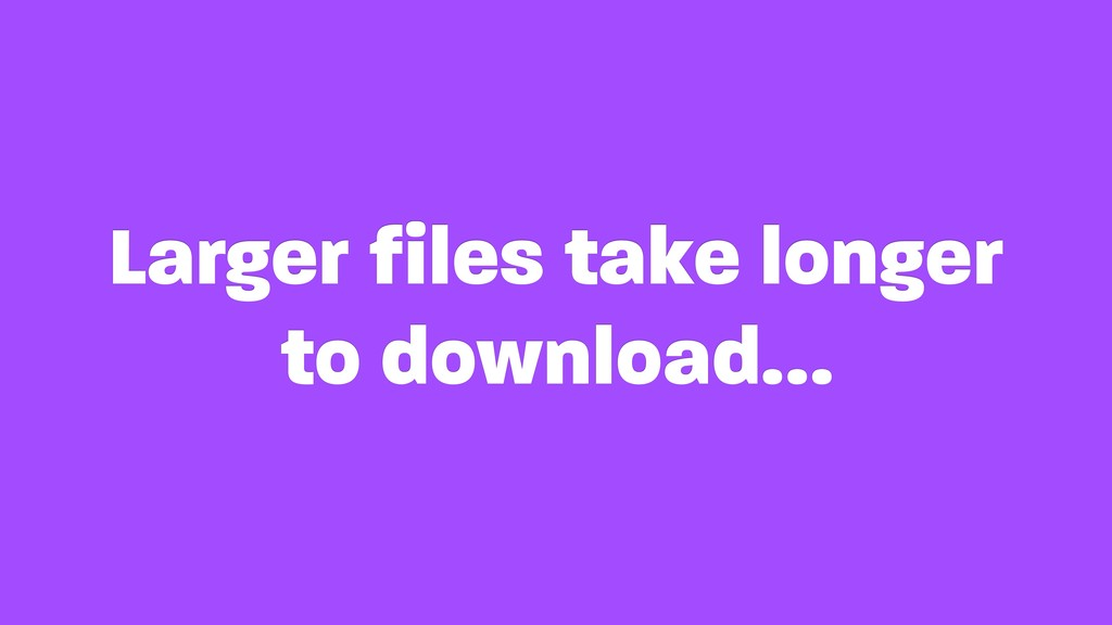 Larger files take longer to download…