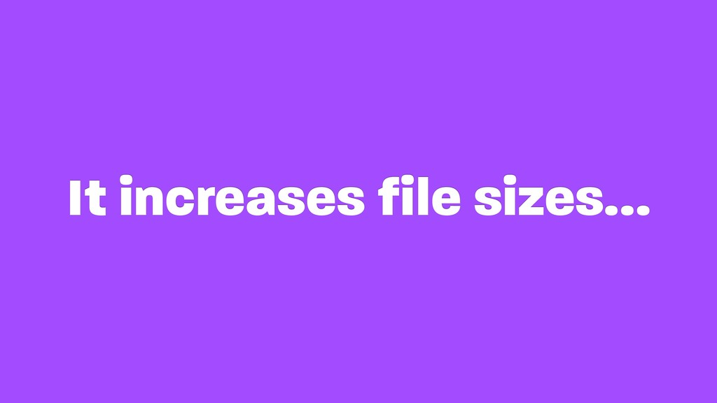 It increases file sizes…