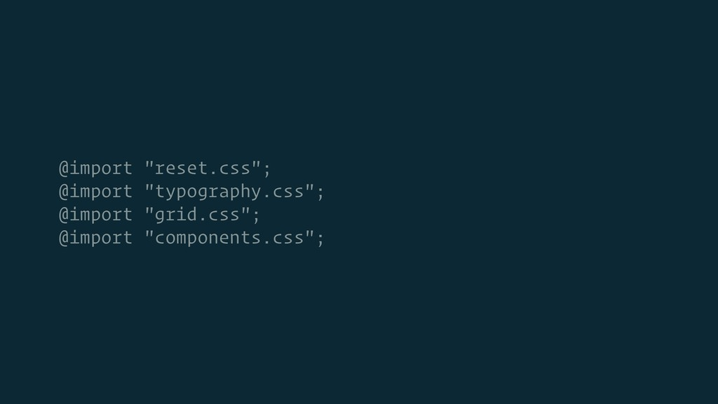 "@import ""reset.css""; @import ""typography.css""; ..."