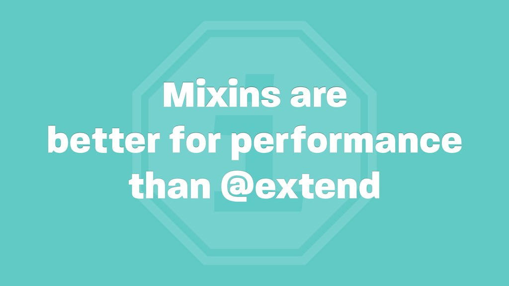 i Mixins are better for performance than @extend