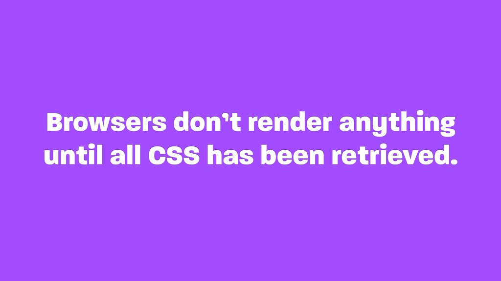 Browsers don't render anything until all CSS ha...