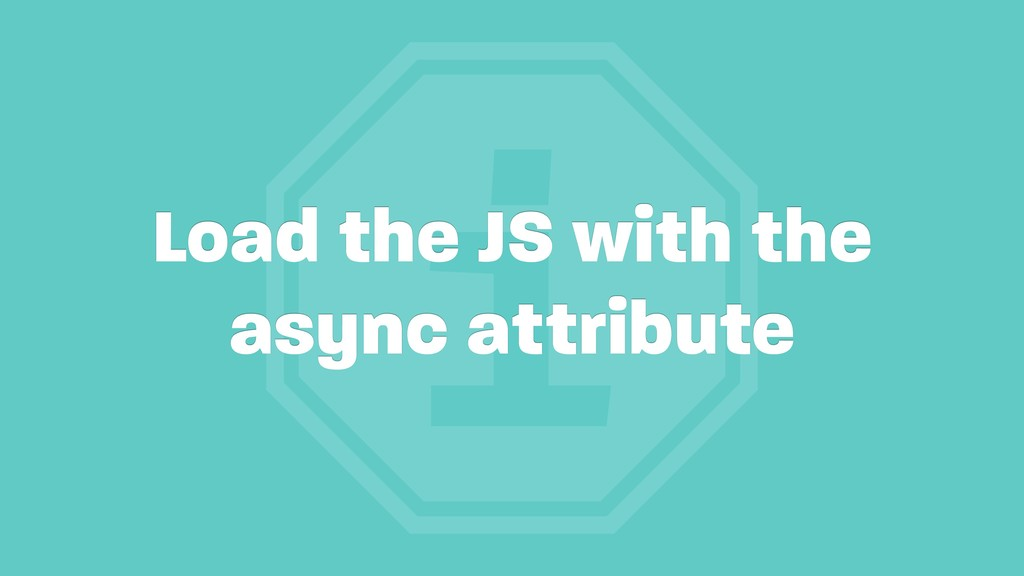 i Load the JS with the async attribute