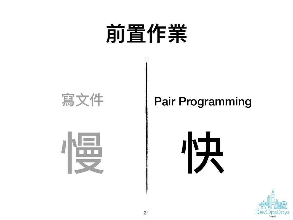 前置作業 21 Pair Programming 寫⽂文件 慢 快