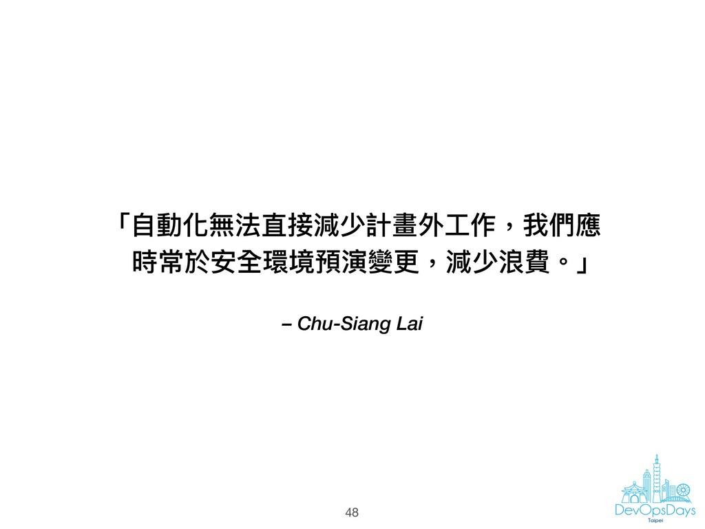 – Chu-Siang Lai 「⾃自動化無法直接減少計畫外⼯工作,我們應 時常於安全環境預演...