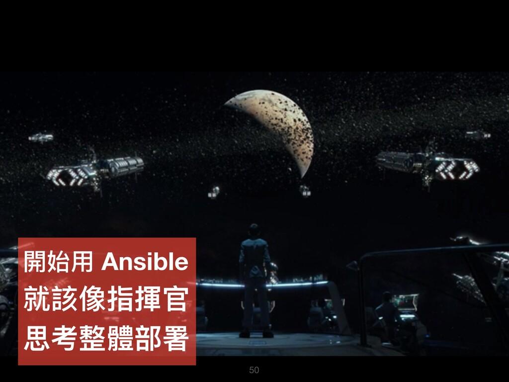 50 開始⽤用 Ansible 就該像指揮官 思考整體部署