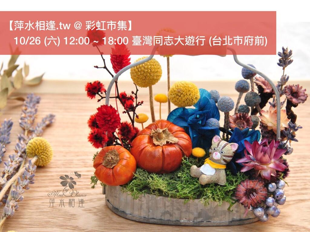 【萍⽔水相逢.tw @ 彩虹市集】  10/26 (六) 12:00 ~ 18:00 臺灣同志...