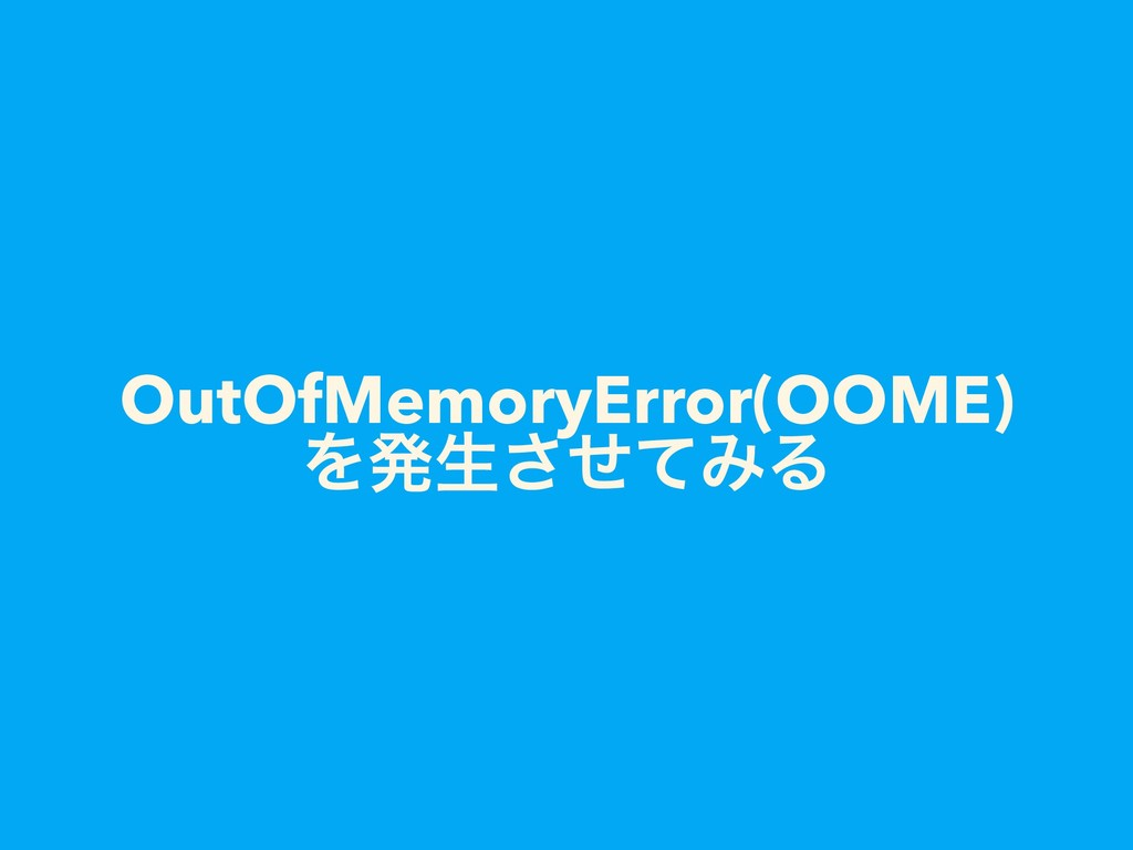 OutOfMemoryError(OOME) Λൃੜͤͯ͞ΈΔ