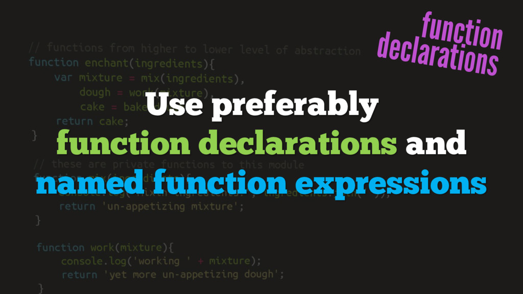 Use preferably function declarations and named ...