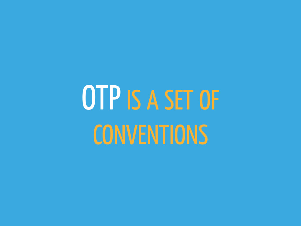 OTP IS A SET OF CONVENTIONS