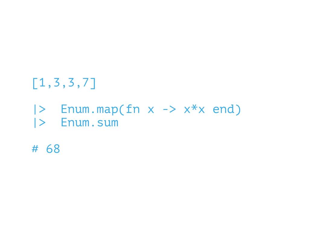 [1,3,3,7] |> Enum.map(fn x -> x*x end) |> Enum....