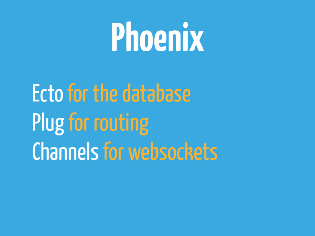 Phoenix Ecto for the database Plug for routing ...