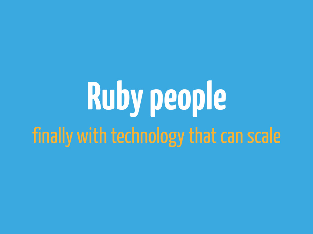 Ruby people finally with technology that can sc...