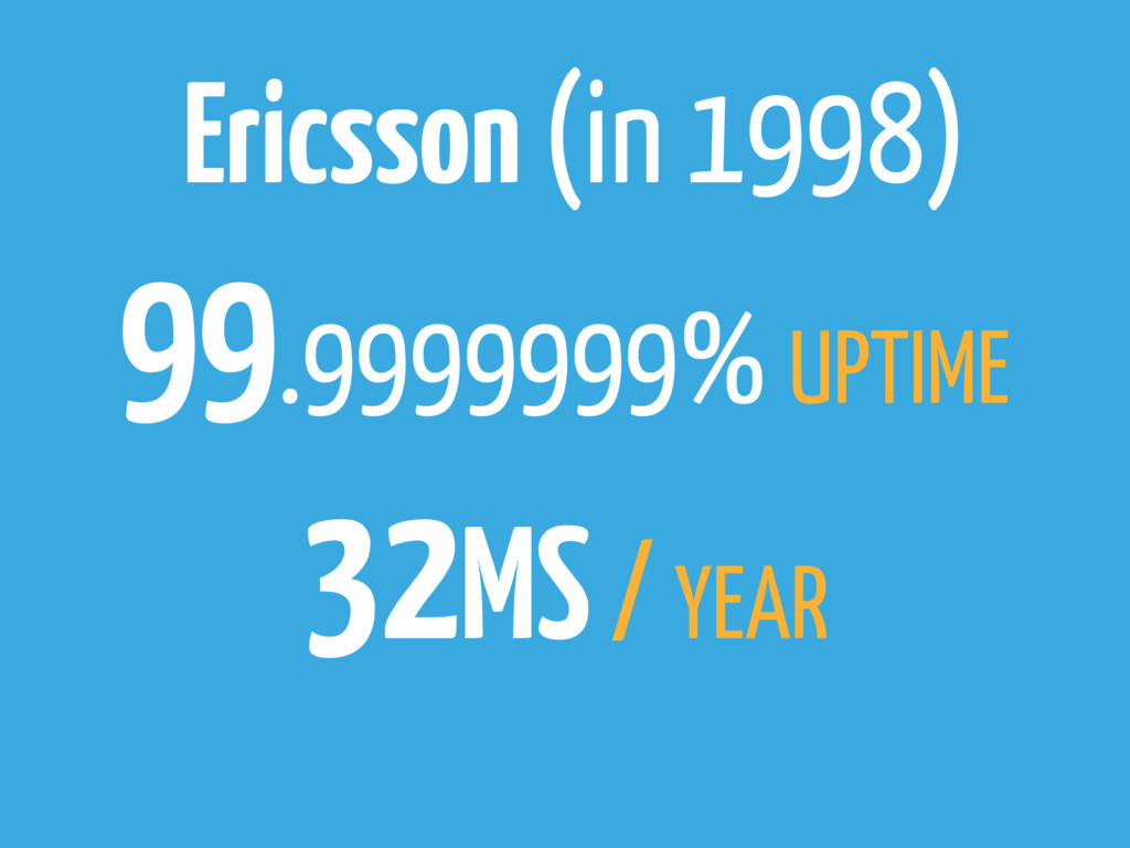 Ericsson (in 1998) 99.9999999% UPTIME 32MS / YE...