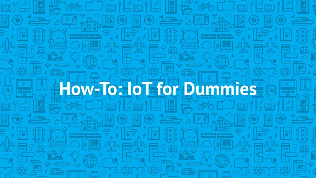 How-To: IoT for Dummies