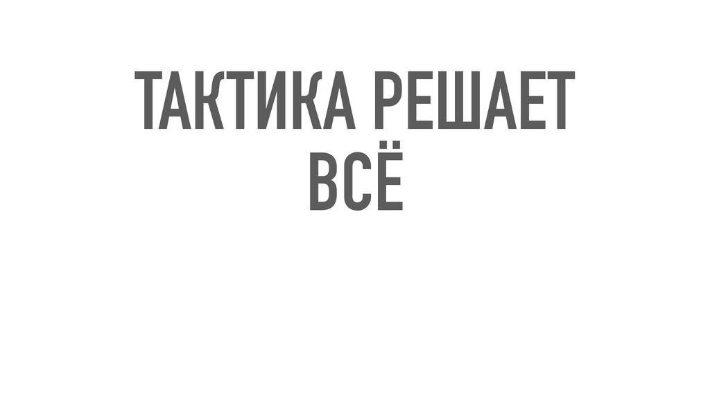 ТАКТИКА РЕШАЕТ ВСЁ