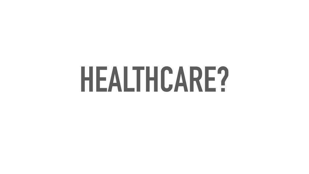 HEALTHCARE?