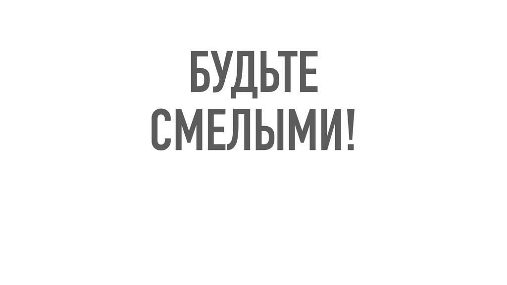 БУДЬТЕ СМЕЛЫМИ!