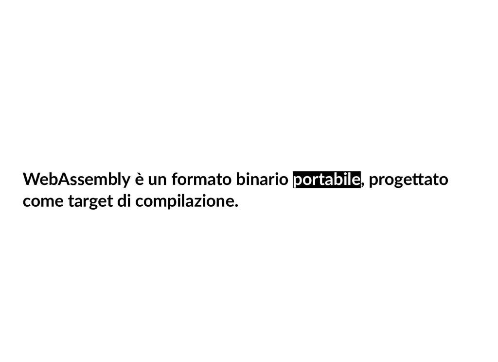 WebAssembly è un formato binario portabile, pro...