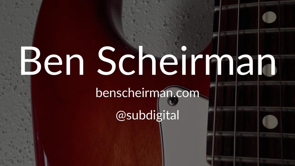 Ben$Scheirman benscheirman.com @subdigital
