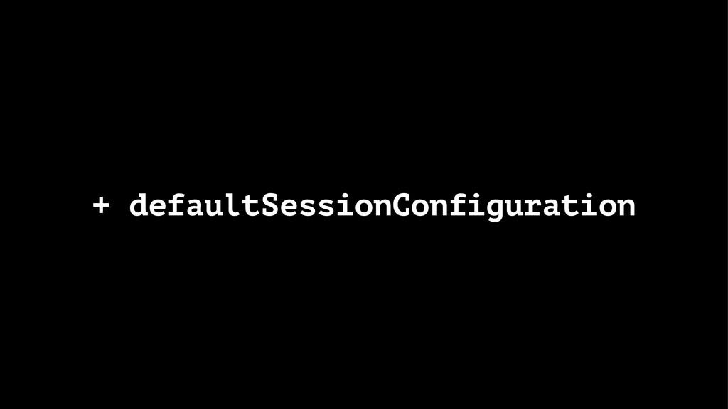 + defaultSessionConfiguration