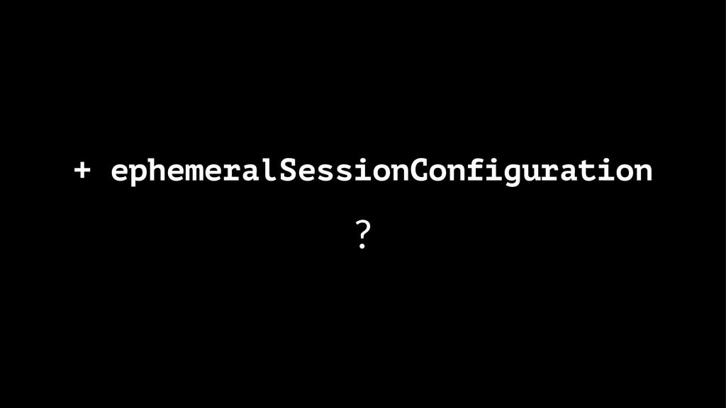 + ephemeralSessionConfiguration ?